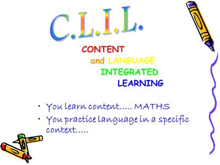 CONTENT and LANGUAGE INTEGRATED LEARNING You learn content….. MATHS You practice language in a specific context…..
