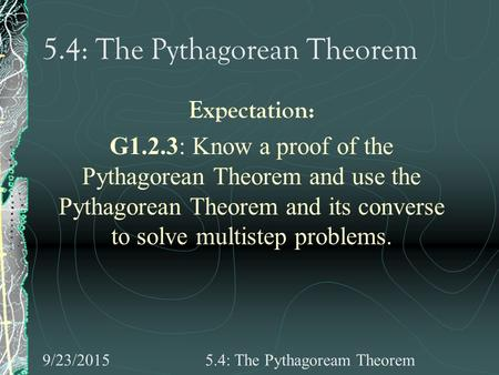 9/23/20155.4: The Pythagoream Theorem 5.4: The Pythagorean Theorem Expectation: G1.2.3: Know a proof of the Pythagorean Theorem and use the Pythagorean.