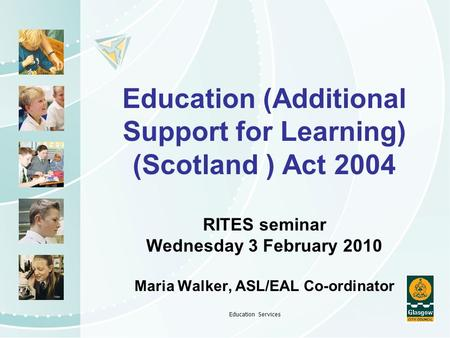 Education Services Education (Additional Support for Learning) (Scotland ) Act 2004 RITES seminar Wednesday 3 February 2010 Maria Walker, ASL/EAL Co-ordinator.