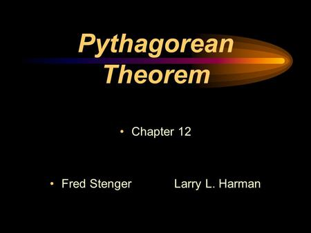 Pythagorean Theorem Chapter 12 Fred StengerLarry L. Harman.