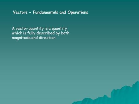 Vectors - Fundamentals and Operations A vector quantity is a quantity which is fully described by both magnitude and direction.