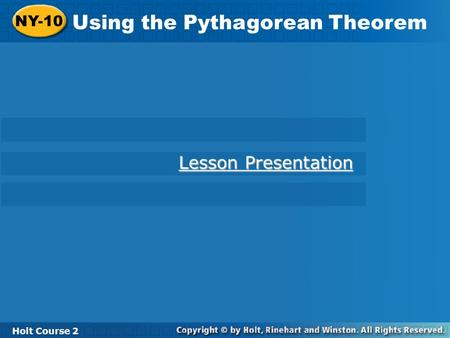 Holt Course 2 NY-10 Using the Pythagorean Theorem NY-10 Using the Pythagorean Theorem Holt Course 2 Lesson Presentation Lesson Presentation.