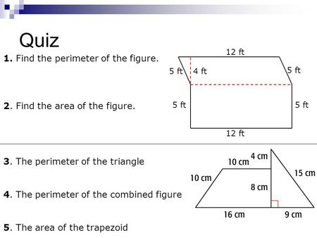 Quiz 1. Find the perimeter of the figure. 2. Find the area of the figure. 12 ft 4 ft5 ft 3. The perimeter of the triangle 4. The perimeter of the combined.