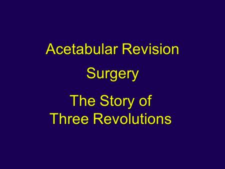 Acetabular Revision Surgery The Story of Three Revolutions.