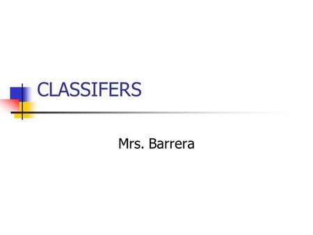 CLASSIFERS Mrs. Barrera. Definition Classifiers are hand shapes that represents and/or describe shapes, size, things and location. It does not replace.