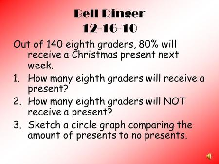 Bell Ringer 12-16-10 Out of 140 eighth graders, 80% will receive a Christmas present next week. 1.How many eighth graders will receive a present? 2.How.