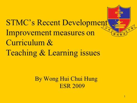 1 STMC's Recent Development & Improvement measures on Curriculum & Teaching & Learning issues By Wong Hui Chui Hung ESR 2009.