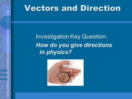 Vectors and Direction Investigation Key Question: How do you give directions in physics?