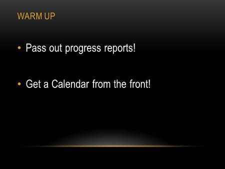 WARM UP Pass out progress reports! Get a Calendar from the front!