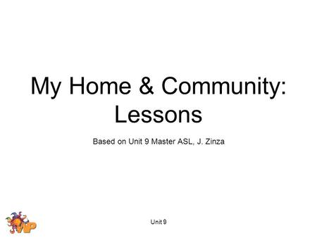 Unit 9 Based on Unit 9 Master ASL, J. Zinza My Home & Community: Lessons.