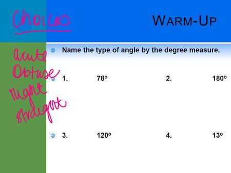 W ARM -U P  Name the type of angle by the degree measure.  1.78 o 2.180 o  3.120 o 4.13 o.