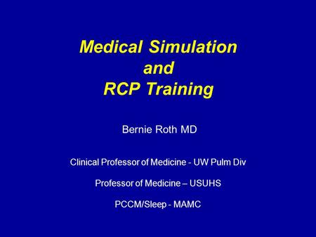 Medical Simulation and RCP Training Bernie Roth MD Clinical Professor of Medicine - UW Pulm Div Professor of Medicine – USUHS PCCM/Sleep - MAMC.