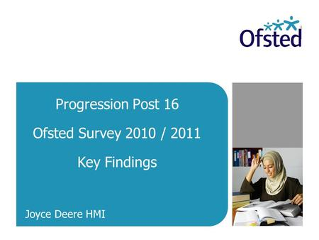 Progression Post 16 Ofsted Survey 2010 / 2011 Key Findings Joyce Deere HMI.