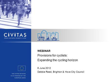 WEBINAR Provisions for cyclists: Expanding the cycling horizon 6 June 2012 Debbie Reed, Brighton & Hove City Council.
