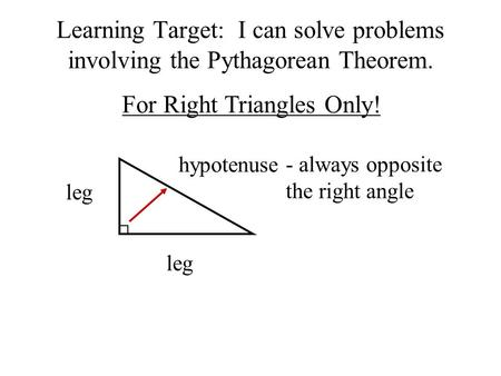 Learning Target: I can solve problems involving the Pythagorean Theorem. For Right Triangles Only! leg hypotenuse - always opposite the right angle.