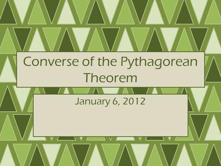 Converse of the Pythagorean Theorem January 6, 2012.