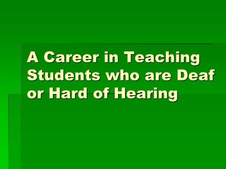 A Career in Teaching Students who are Deaf or Hard of Hearing.
