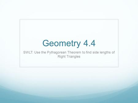 Geometry 4.4 SWLT: Use the Pythagorean Theorem to find side lengths of Right Triangles.
