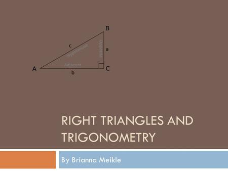 RIGHT TRIANGLES AND TRIGONOMETRY By Brianna Meikle.