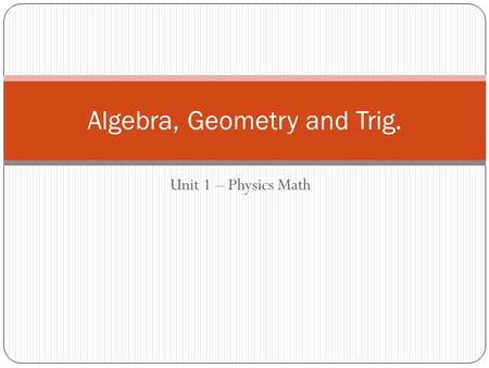 Unit 1 – Physics Math Algebra, Geometry and Trig..