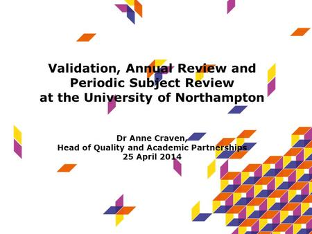Validation, Annual Review and Periodic Subject Review at the University of Northampton Dr Anne Craven, Head of Quality and Academic Partnerships 25 April.