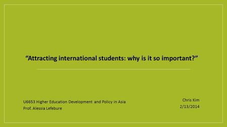 """Attracting international students: why is it so important?"" U6653 Higher Education Development and Policy in Asia Prof. Alessia Lefebure Chris Kim 2/13/2014."