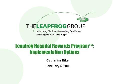 Leapfrog Hospital Rewards Program™: Implementation Options Catherine Eikel February 6, 2006.