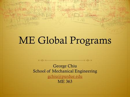 ME Global Programs George Chiu School of Mechanical Engineering ME 363.