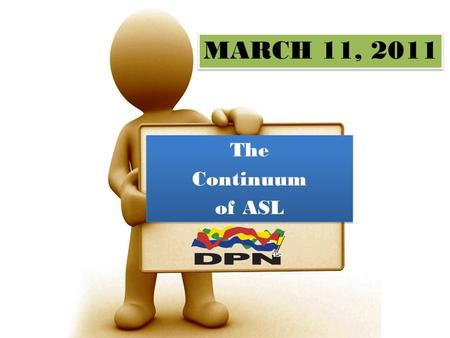 MARCH 11, 2011 The Continuum of ASL The Continuum of ASL.