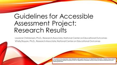 Guidelines for Accessible Assessment Project: Research Results Laurene Christensen, Ph.D., Research Associate, National Center on Educational Outcomes.