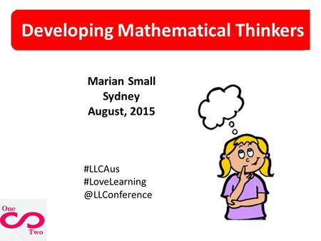Developing Mathematical Thinkers Marian Small Sydney August, 2015 #LLCAus