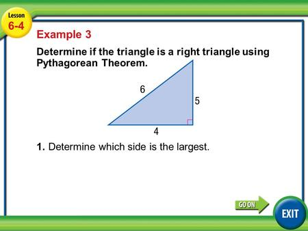 Lesson 6-4 Example 3 6-4 Example 3 Determine if the triangle is a right triangle using Pythagorean Theorem. 1.Determine which side is the largest.