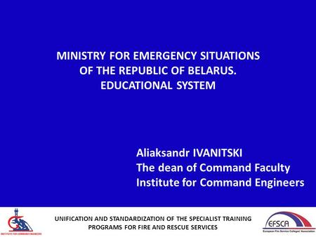 MINISTRY FOR EMERGENCY SITUATIONS OF THE REPUBLIC OF BELARUS. EDUCATIONAL SYSTEM Aliaksandr IVANITSKI The dean of Command Faculty Institute for Command.