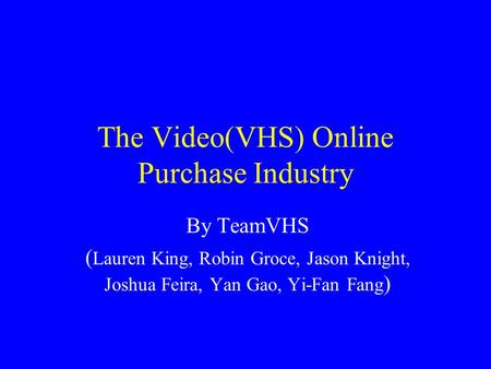 The Video(VHS) Online Purchase Industry By TeamVHS ( Lauren King, Robin Groce, Jason Knight, Joshua Feira, Yan Gao, Yi-Fan Fang )