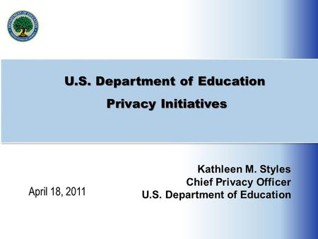 U.S. Department of Education Privacy Initiatives Kathleen M. Styles Chief Privacy Officer U.S. Department of Education April 18, 2011.