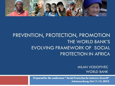 PREVENTION, PROTECTION, PROMOTION THE WORLD BANK'S EVOLVING FRAMEWORK OF SOCIAL PROTECTION IN AFRICA MILAN VODOPIVEC WORLD BANK Prepared for the conference.