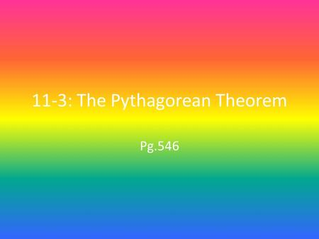 11-3: The Pythagorean Theorem Pg.546. Objective & Vocabulary 1.Find the length of a side of a right triangle. Hypotenuse (pg.546): in a right triangle,