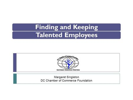 Finding and KeepingTalented Employees Margaret Singleton DC Chamber of Commerce Foundation.