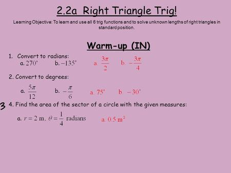 2.2a Right Triangle Trig! Warm-up (IN) Convert to radians: a. b.