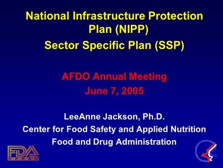 National Infrastructure Protection Plan (NIPP) Sector Specific Plan (SSP) AFDO Annual Meeting June 7, 2005 LeeAnne Jackson, Ph.D. Center for Food Safety.