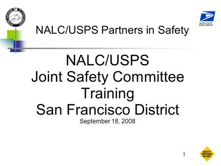 1 NALC/USPS Partners in Safety NALC/USPS Joint Safety Committee Training San Francisco District September 18, 2008.