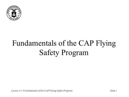 Slide 1Lesson 14: Fundamentals of the CAP Flying Safety Program Fundamentals of the CAP Flying Safety Program.