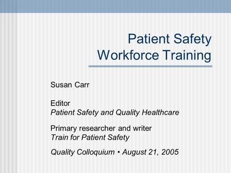 Patient Safety Workforce Training Susan Carr Editor Patient Safety and Quality Healthcare Primary researcher and writer Train for Patient Safety Quality.
