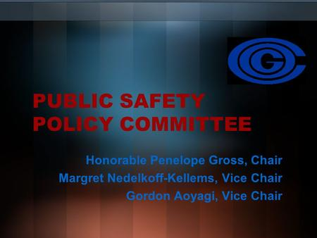 PUBLIC SAFETY POLICY COMMITTEE Honorable Penelope Gross, Chair Margret Nedelkoff-Kellems, Vice Chair Gordon Aoyagi, Vice Chair.