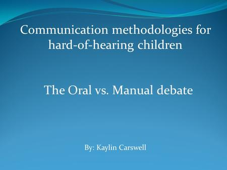 Communication methodologies for hard-of-hearing children The Oral vs. Manual debate By: Kaylin Carswell.