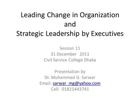 Leading Change in Organization and Strategic Leadership by Executives Session 11 31 December 2011 Civil Service College Dhaka Presentation by Dr. Muhammad.