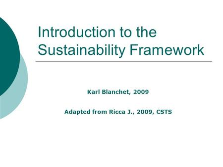 Introduction to the Sustainability Framework Karl Blanchet, 2009 Adapted from Ricca J., 2009, CSTS.