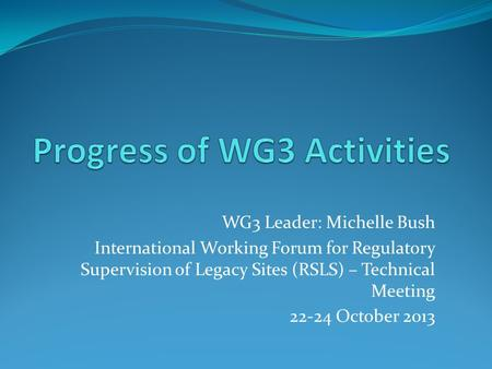 WG3 Leader: Michelle Bush International Working Forum for Regulatory Supervision of Legacy Sites (RSLS) – Technical Meeting 22-24 October 2013.