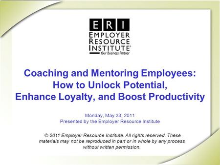 Coaching and Mentoring Employees: How to Unlock Potential, Enhance Loyalty, and Boost Productivity Monday, May 23, 2011 Presented by the Employer Resource.