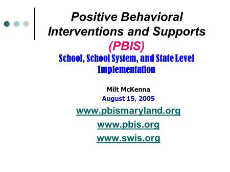 Positive Behavioral Interventions and Supports (PBIS) School, School System, and State Level Implementation Milt McKenna August 15, 2005 www.pbismaryland.org.